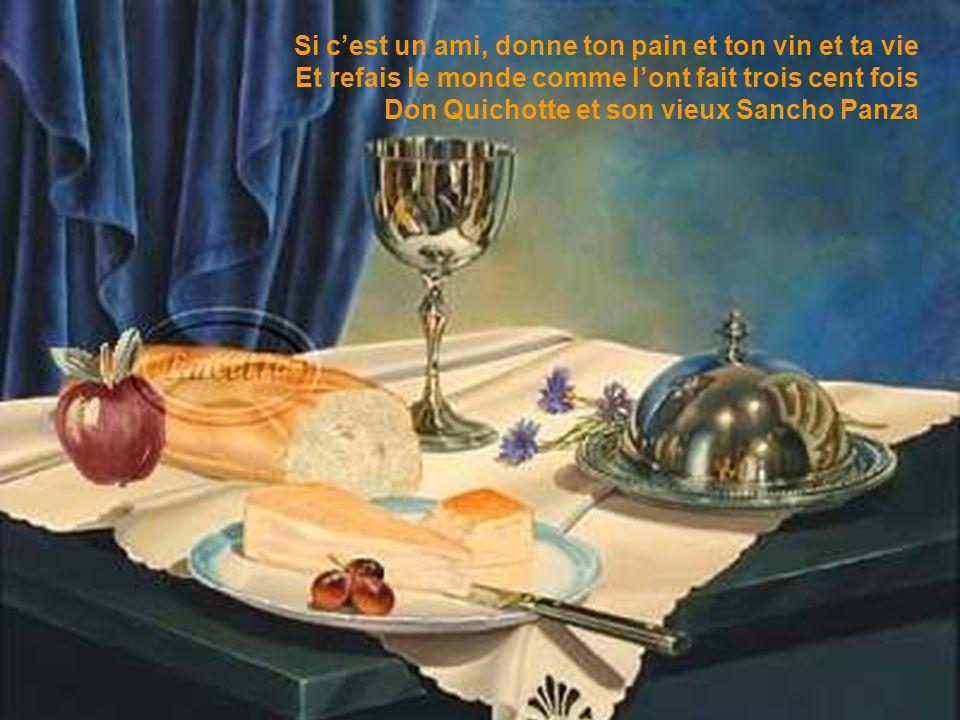 Si c'est un ami, donne ton pain et ton vin et ta vie Et refais le monde comme l'ont fait trois cent fois Don Quichotte et son vieux Sancho Panza