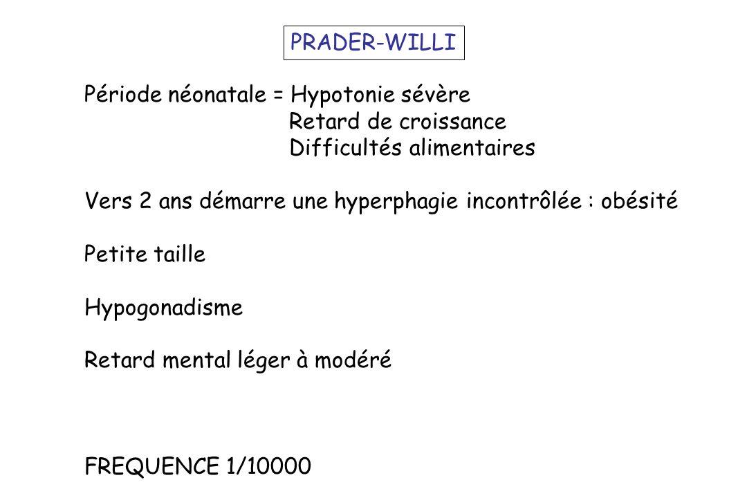 PRADER-WILLI Période néonatale = Hypotonie sévère. Retard de croissance. Difficultés alimentaires.