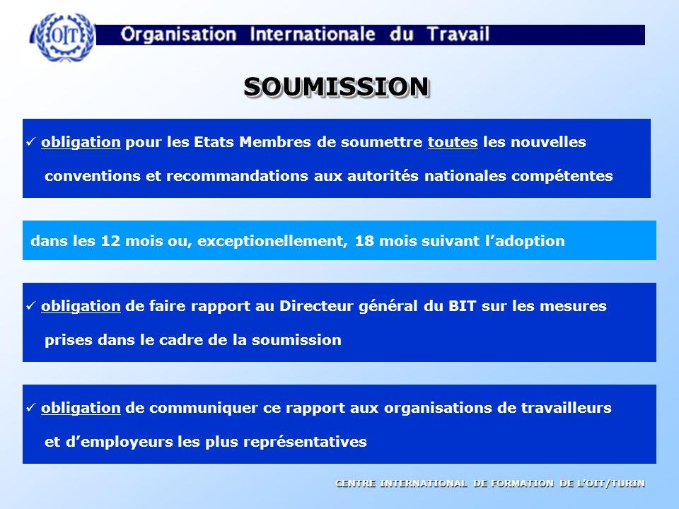 SOUMISSION obligation pour les Etats Membres de soumettre toutes les nouvelles. conventions et recommandations aux autorités nationales compétentes.