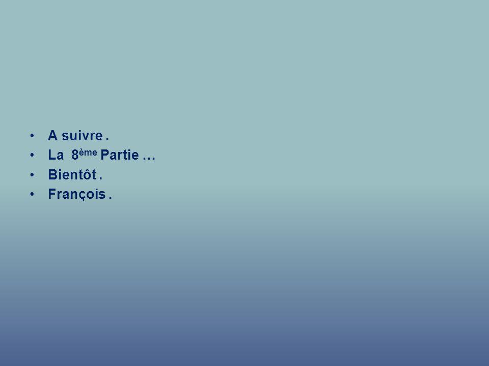 A suivre . La 8ème Partie … Bientôt . François .