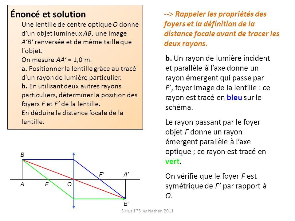 Énoncé et solution Une lentille de centre optique O donne d'un objet lumineux AB, une image A'B' renversée et de même taille que l'objet. On mesure AA' = 1,0 m. a. Positionner la lentille grâce au tracé d'un rayon de lumière particulier. b. En utilisant deux autres rayons particuliers, déterminer la position des foyers F et F' de la lentille. En déduire la distance focale de la lentille.
