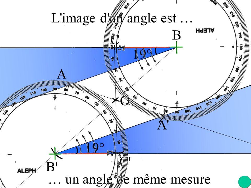 L image d un angle est … B C 19° A O A 19° C B … un angle de même mesure