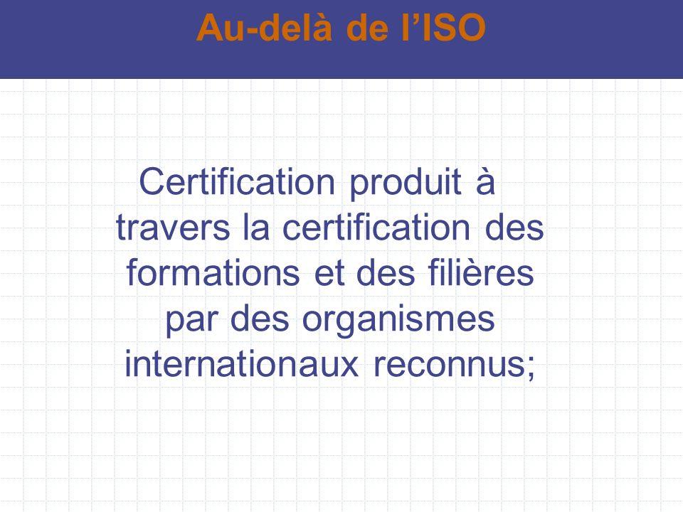 Au-delà de l'ISO Certification produit à travers la certification des formations et des filières par des organismes internationaux reconnus;