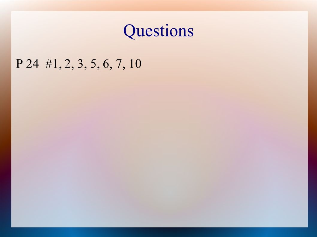 Questions P 24 #1, 2, 3, 5, 6, 7, 10