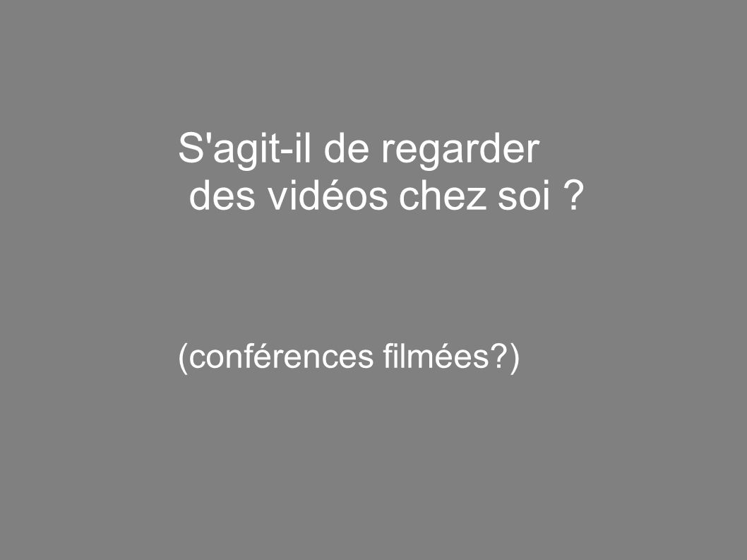 S agit-il de regarder des vidéos chez soi (conférences filmées )