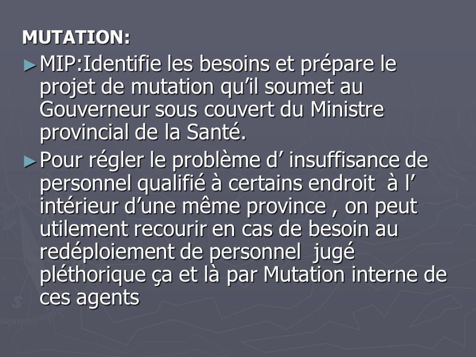 MUTATION: MIP:Identifie les besoins et prépare le projet de mutation qu'il soumet au Gouverneur sous couvert du Ministre provincial de la Santé.