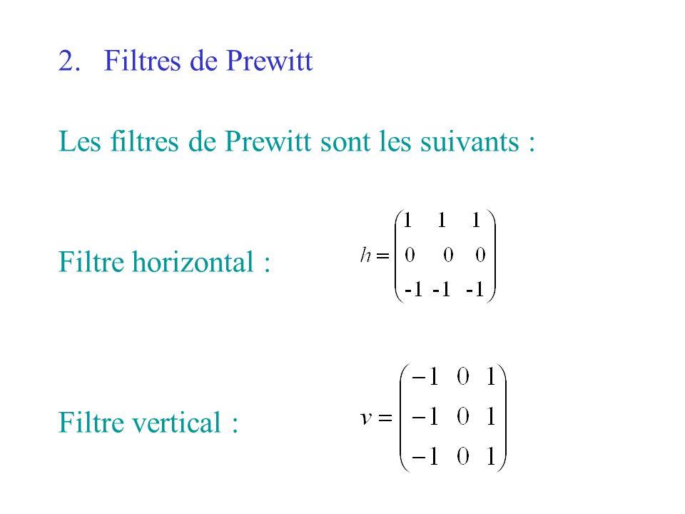 Filtres de Prewitt Les filtres de Prewitt sont les suivants : Filtre horizontal : Filtre vertical :