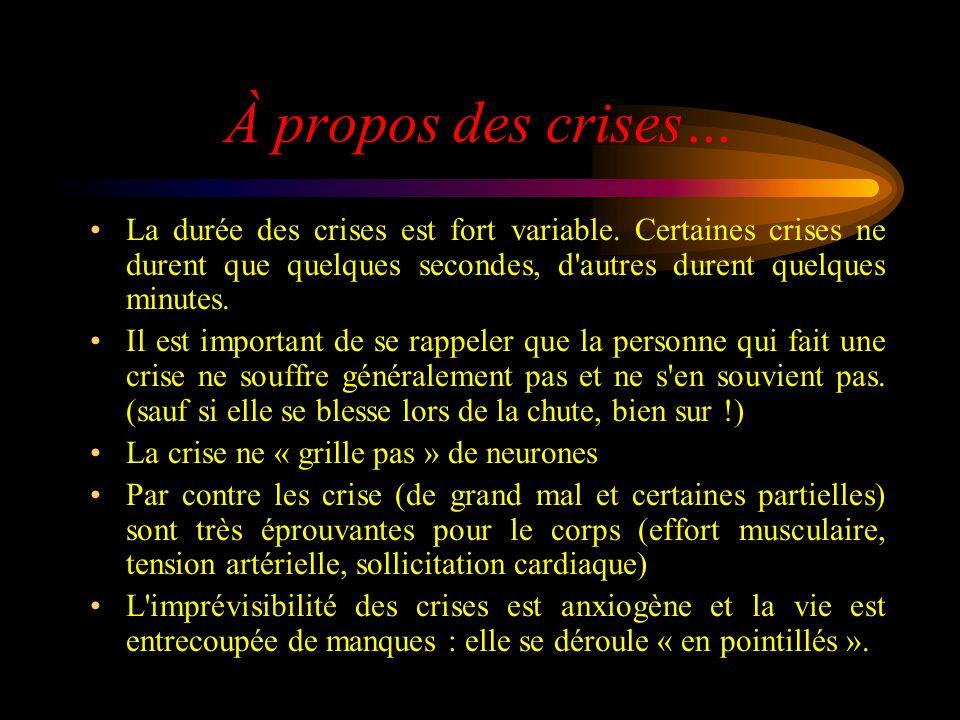 À propos des crises… La durée des crises est fort variable. Certaines crises ne durent que quelques secondes, d autres durent quelques minutes.