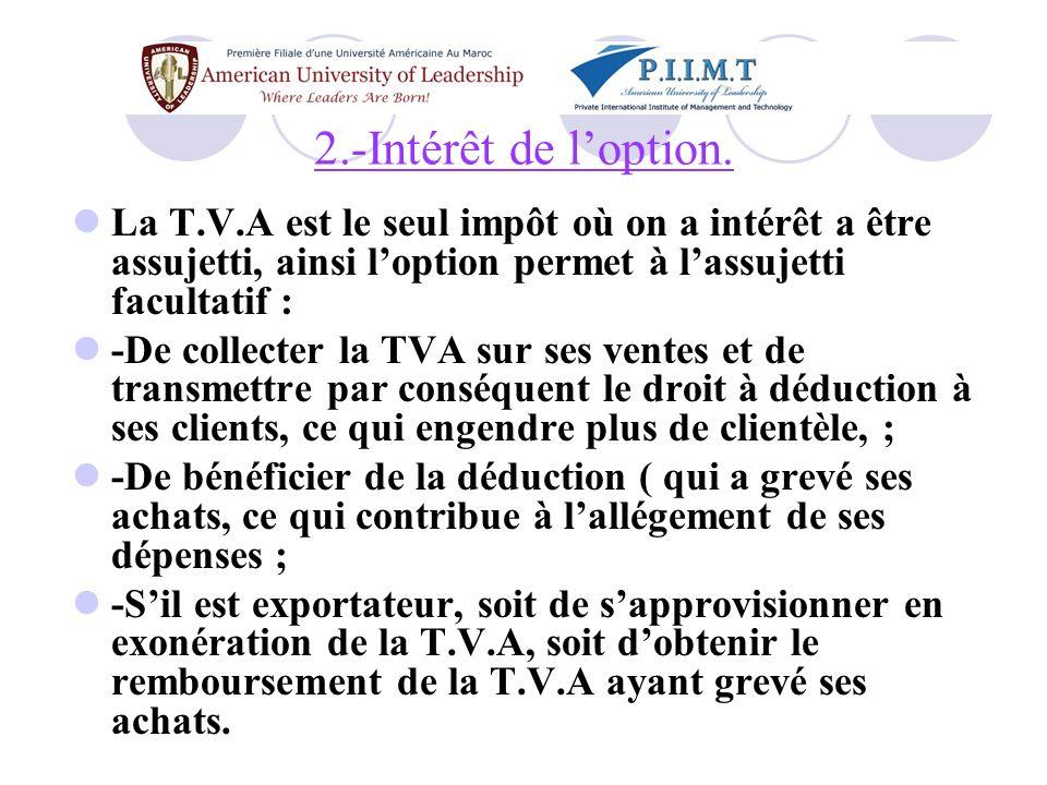 2.-Intérêt de l'option. La T.V.A est le seul impôt où on a intérêt a être assujetti, ainsi l'option permet à l'assujetti facultatif :