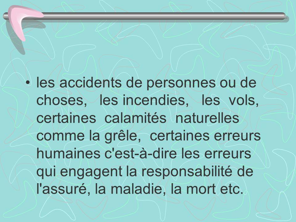 les accidents de personnes ou de choses, les incendies, les vols, certaines calamités naturelles comme la grêle, certaines erreurs humaines c est-à-dire les erreurs qui engagent la responsabilité de l assuré, la maladie, la mort etc.