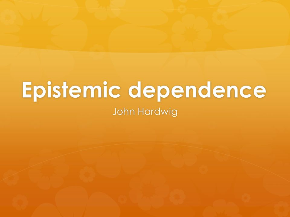 Epistemic dependence John Hardwig
