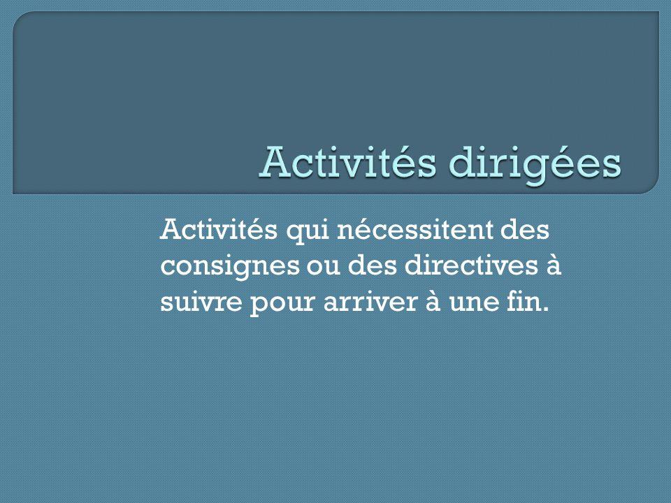 Activités dirigées Activités qui nécessitent des consignes ou des directives à suivre pour arriver à une fin.