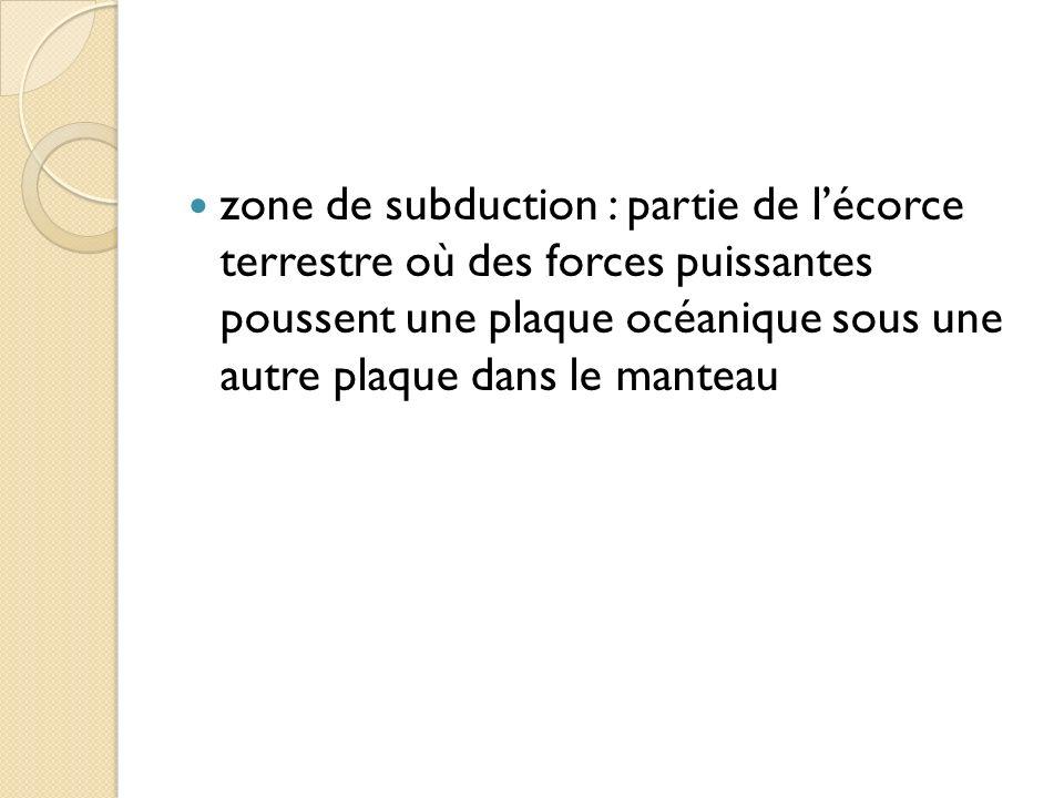 zone de subduction : partie de l'écorce terrestre où des forces puissantes poussent une plaque océanique sous une autre plaque dans le manteau