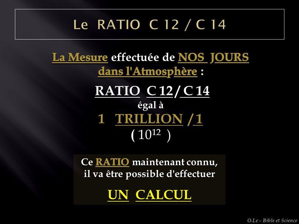Le RATIO C 12 / C 14 RATIO C 12 / C 14 TRILLION / 1 ( 1012 ) UN CALCUL
