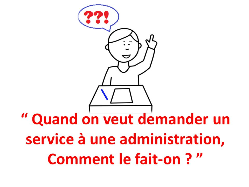 Quand on veut demander un service à une administration, Comment le fait-on