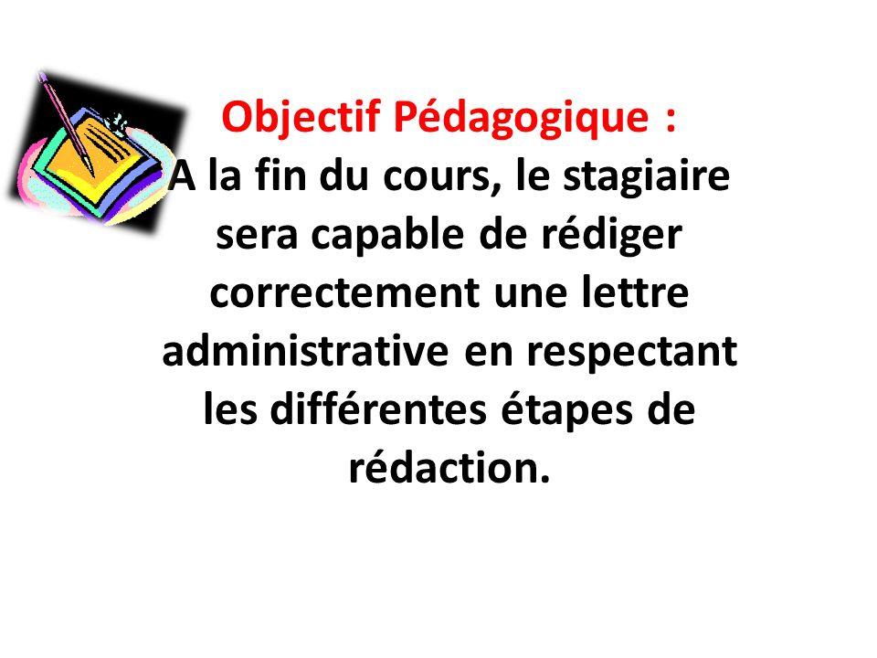 Objectif Pédagogique : A la fin du cours, le stagiaire sera capable de rédiger correctement une lettre administrative en respectant les différentes étapes de rédaction.