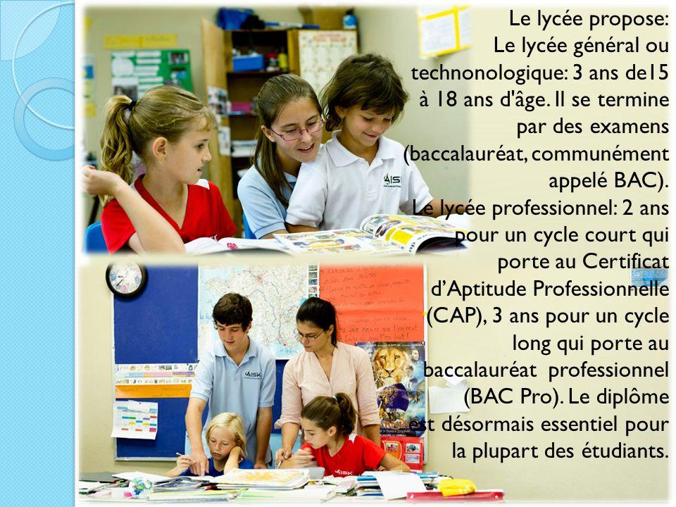 Le lycée propose: Le lycée général ou technonologique: 3 ans de15 à 18 ans d âge. Il se termine par des examens (baccalauréat, communément appelé BAC).