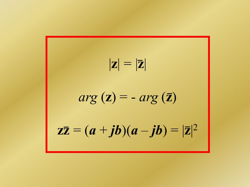 |z| = |z| arg (z) = - arg (z) zz = (a + jb)(a – jb) = |z|2