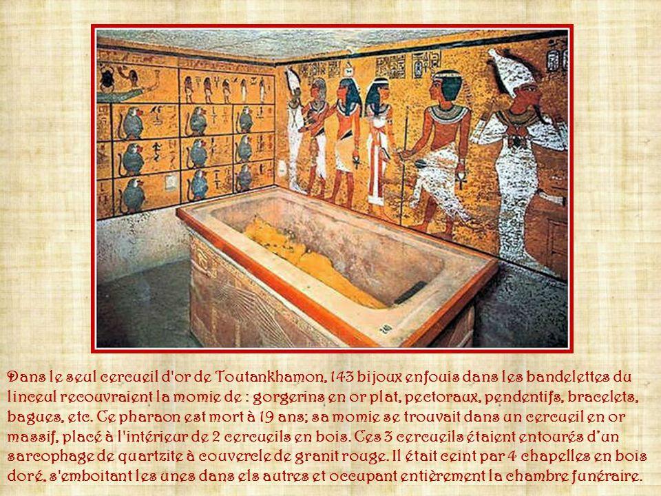 Dans le seul cercueil d or de Toutankhamon, 143 bijoux enfouis dans les bandelettes du linceul recouvraient la momie de : gorgerins en or plat, pectoraux, pendentifs, bracelets, bagues, etc.