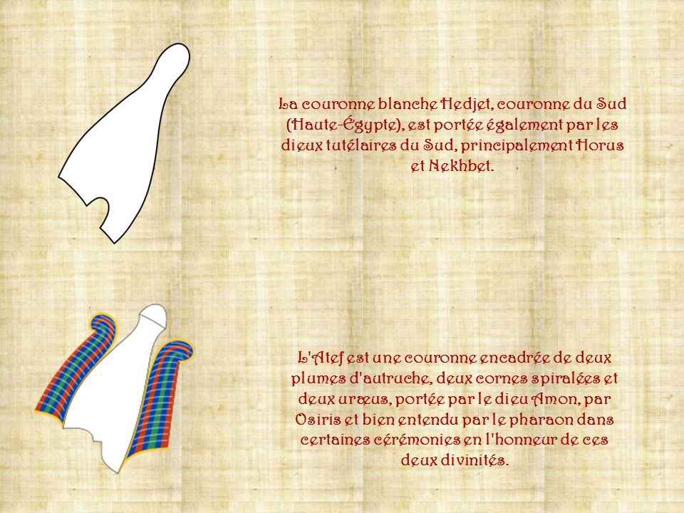 La couronne blanche Hedjet, couronne du Sud (Haute-Égypte), est portée également par les dieux tutélaires du Sud, principalement Horus et Nekhbet.
