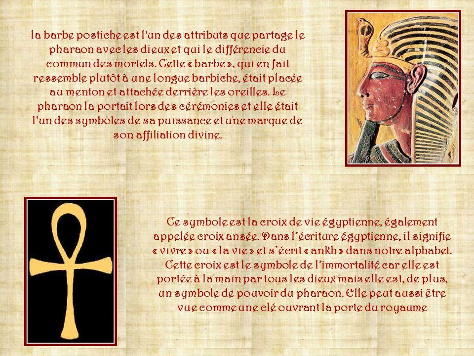la barbe postiche est l un des attributs que partage le pharaon avec les dieux et qui le différencie du commun des mortels. Cette « barbe », qui en fait ressemble plutôt à une longue barbiche, était placée au menton et attachée derrière les oreilles. Le pharaon la portait lors des cérémonies et elle était l un des symboles de sa puissance et une marque de son affiliation divine.