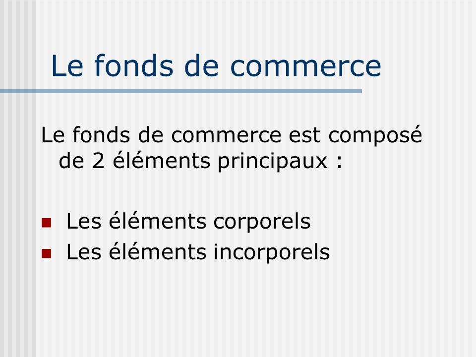 Le fonds de commerce Le fonds de commerce est composé de 2 éléments principaux : Les éléments corporels.