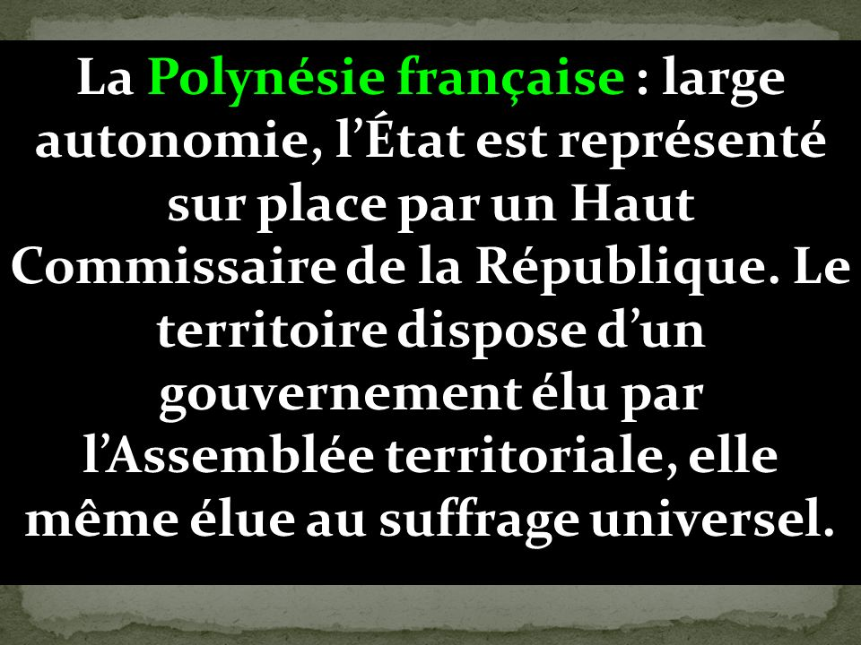 La Polynésie française : large autonomie, l'État est représenté sur place par un Haut Commissaire de la République.