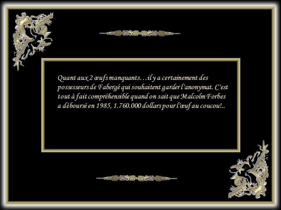 Quant aux 2 œufs manquants…il y a certainement des possesseurs de Fabergé qui souhaitent garder l anonymat.