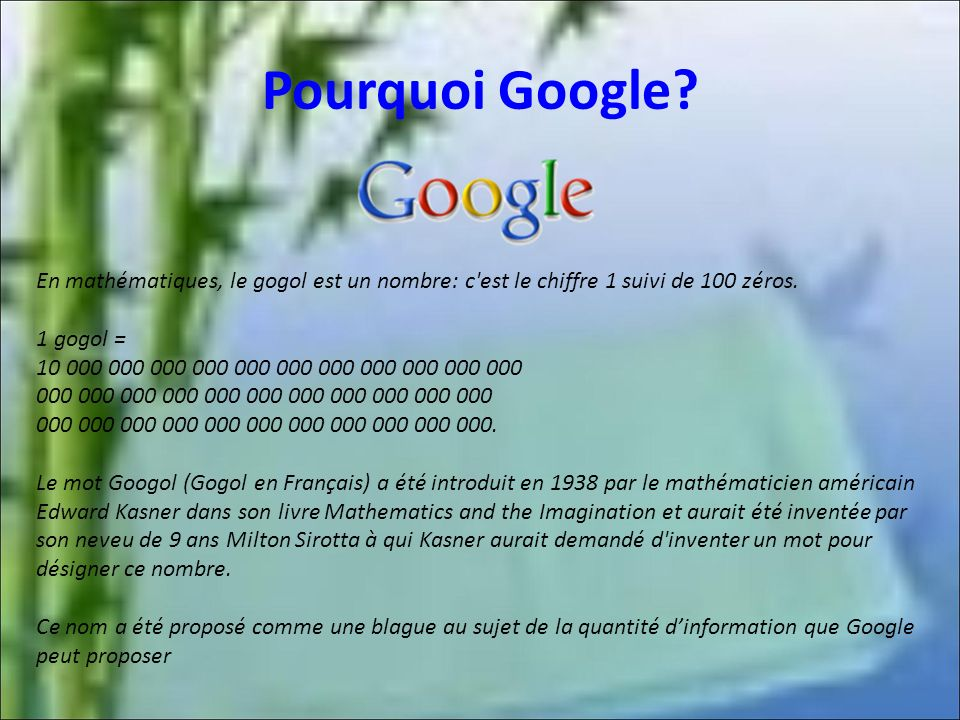 Pourquoi Google En mathématiques, le gogol est un nombre: c est le chiffre 1 suivi de 100 zéros. 1 gogol =