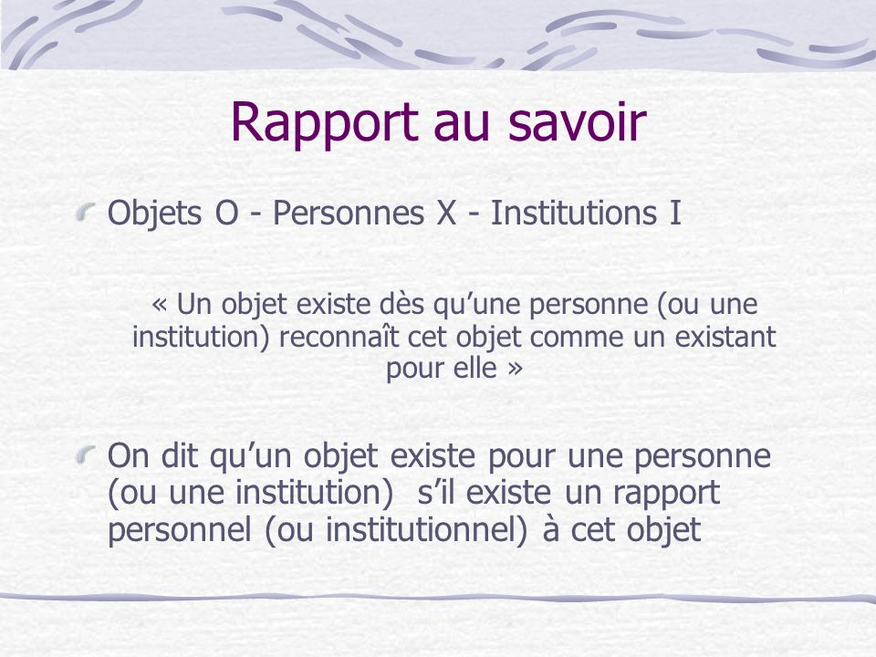 Rapport au savoir Objets O - Personnes X - Institutions I