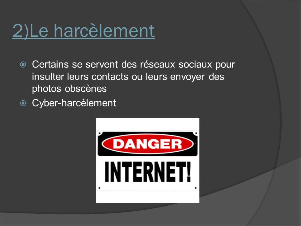 2)Le harcèlement Certains se servent des réseaux sociaux pour insulter leurs contacts ou leurs envoyer des photos obscènes.