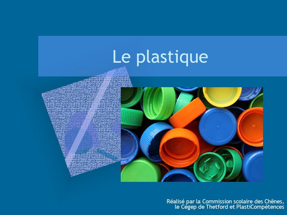 Le plastique Réalisé par la Commission scolaire des Chênes, le Cégep de Thetford et PlastiCompétences.