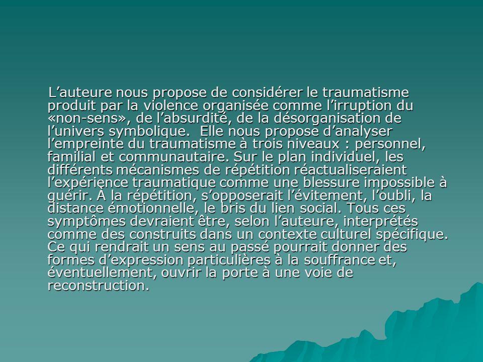 L'auteure nous propose de considérer le traumatisme produit par la violence organisée comme l'irruption du «non-sens», de l'absurdité, de la désorganisation de l'univers symbolique.