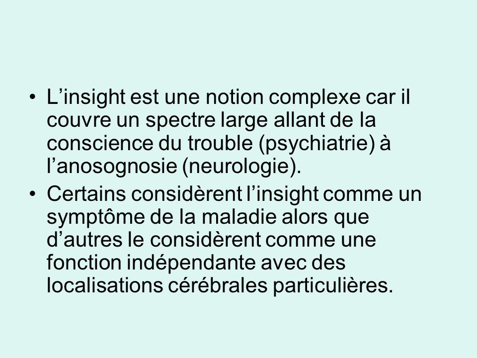 L'insight est une notion complexe car il couvre un spectre large allant de la conscience du trouble (psychiatrie) à l'anosognosie (neurologie).