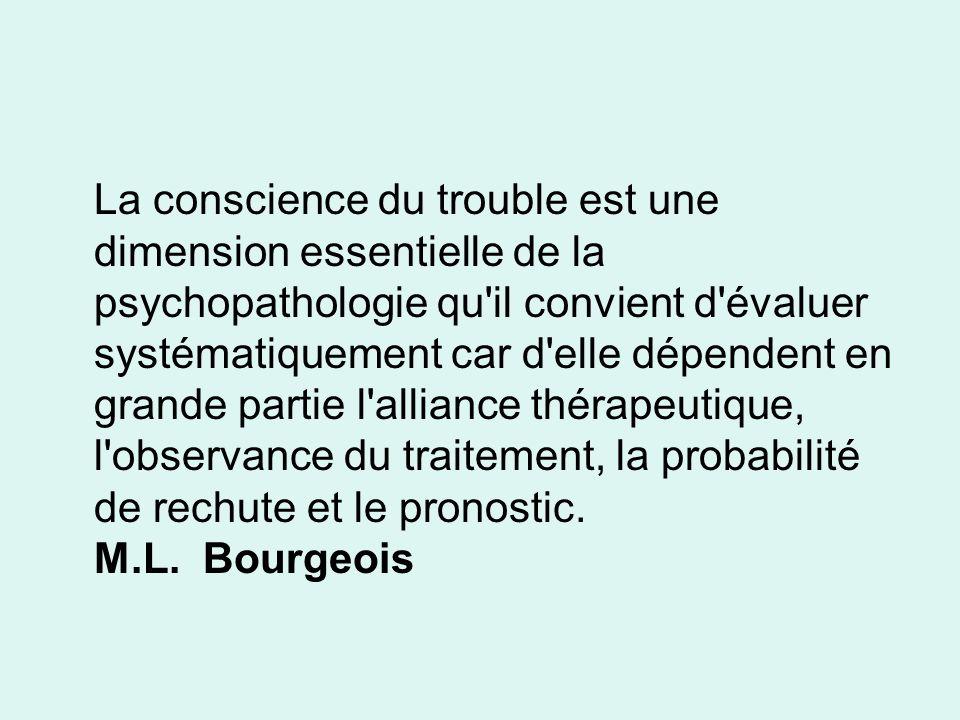 La conscience du trouble est une dimension essentielle de la psychopathologie qu il convient d évaluer systématiquement car d elle dépendent en grande partie l alliance thérapeutique, l observance du traitement, la probabilité de rechute et le pronostic.