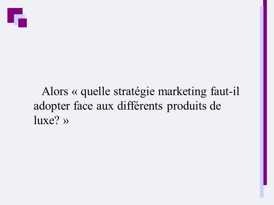 Alors « quelle stratégie marketing faut-il adopter face aux différents produits de luxe »
