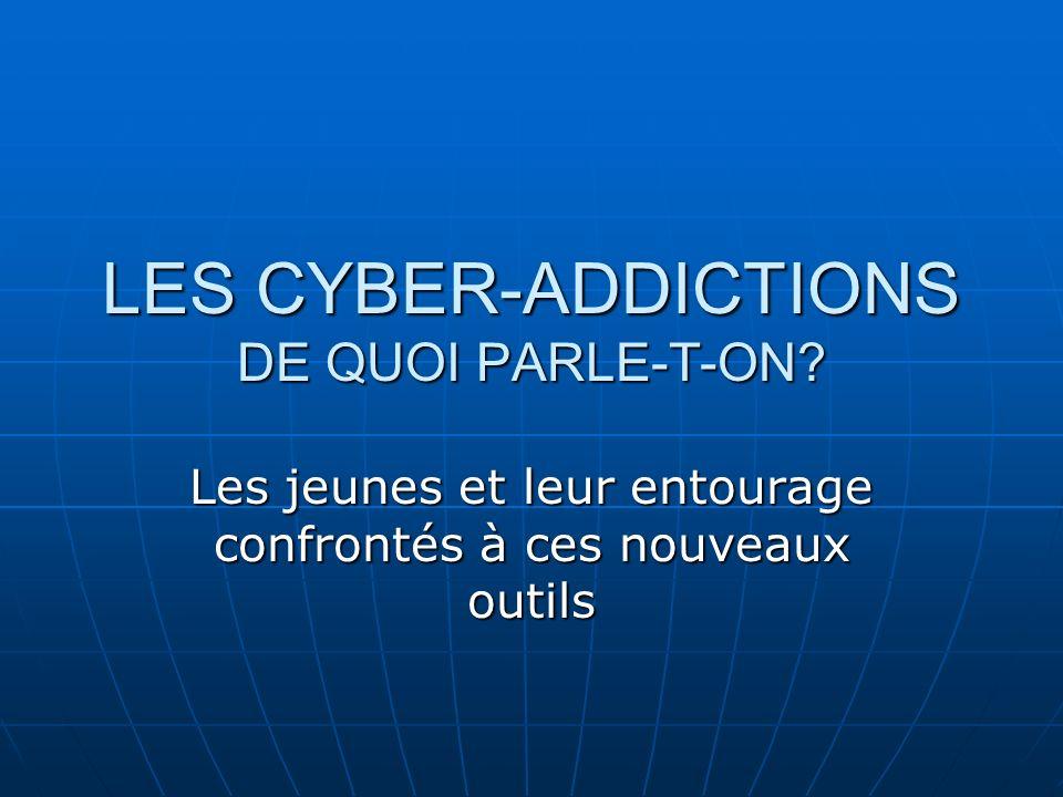 LES CYBER-ADDICTIONS DE QUOI PARLE-T-ON