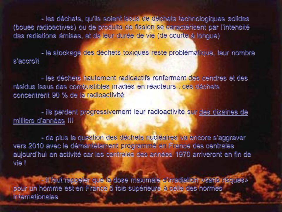 - les déchets, qu'ils soient issus de déchets technologiques solides (boues radioactives) ou de produits de fission se caractérisent par l'intensité des radiations émises, et de leur durée de vie (de courte à longue)