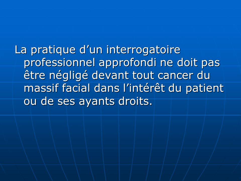 La pratique d'un interrogatoire professionnel approfondi ne doit pas être négligé devant tout cancer du massif facial dans l'intérêt du patient ou de ses ayants droits.