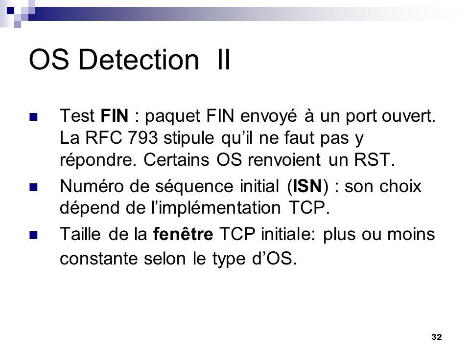 OS Detection II Test FIN : paquet FIN envoyé à un port ouvert. La RFC 793 stipule qu'il ne faut pas y répondre. Certains OS renvoient un RST.