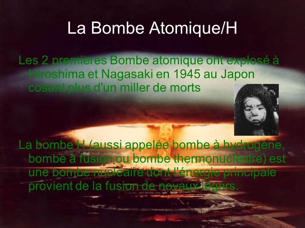 La Bombe Atomique/H Les 2 premieres Bombe atomique ont explosé à HIroshima et Nagasaki en 1945 au Japon cosant plus d un miller de morts.