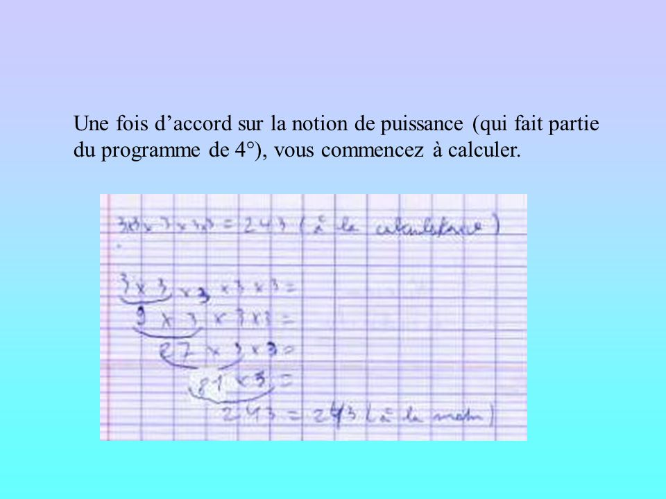 Une fois d'accord sur la notion de puissance (qui fait partie du programme de 4°), vous commencez à calculer.