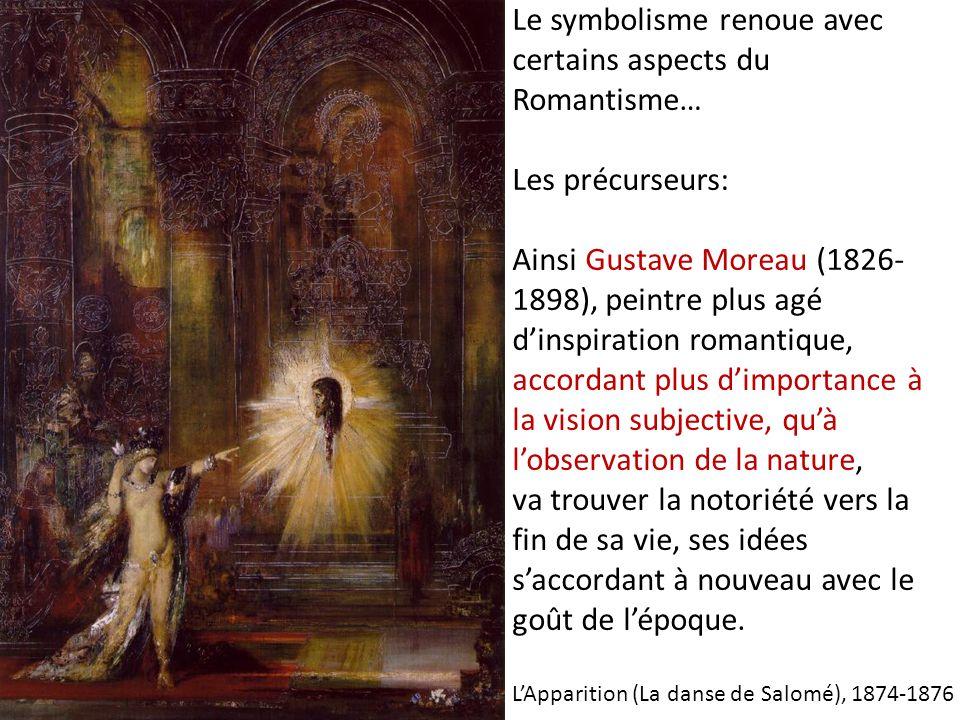 Le symbolisme renoue avec certains aspects du Romantisme… Les précurseurs: Ainsi Gustave Moreau (1826-1898), peintre plus agé d'inspiration romantique, accordant plus d'importance à la vision subjective, qu'à l'observation de la nature, va trouver la notoriété vers la fin de sa vie, ses idées s'accordant à nouveau avec le goût de l'époque.