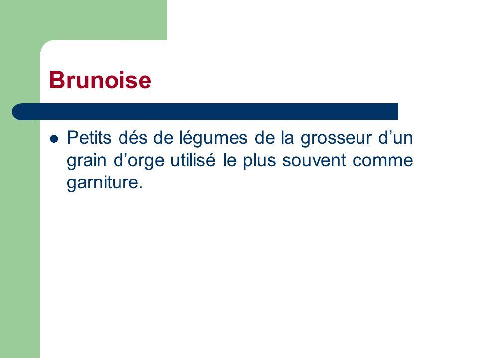 Brunoise Petits dés de légumes de la grosseur d'un grain d'orge utilisé le plus souvent comme garniture.