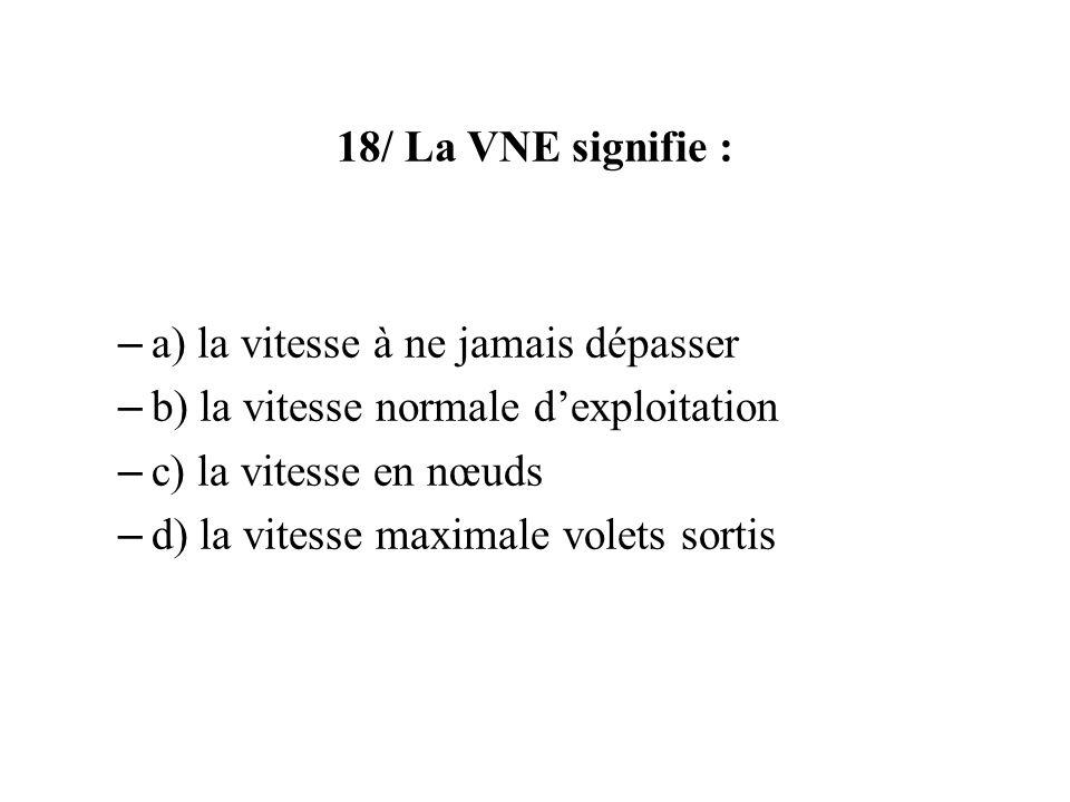 18/ La VNE signifie : a) la vitesse à ne jamais dépasser. b) la vitesse normale d'exploitation. c) la vitesse en nœuds.
