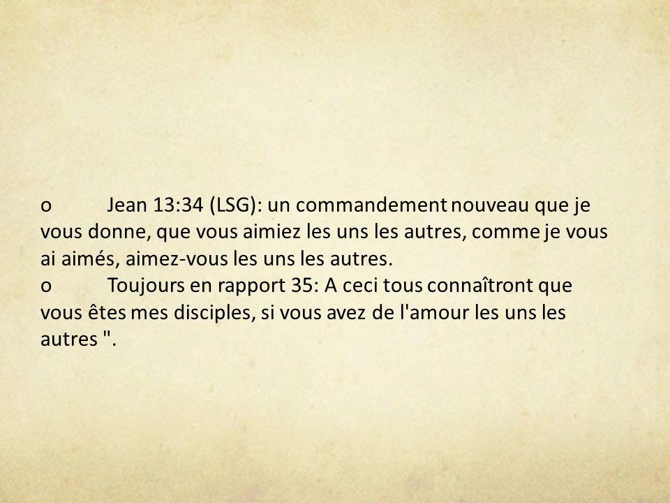 o Jean 13:34 (LSG): un commandement nouveau que je vous donne, que vous aimiez les uns les autres, comme je vous ai aimés, aimez-vous les uns les autres.