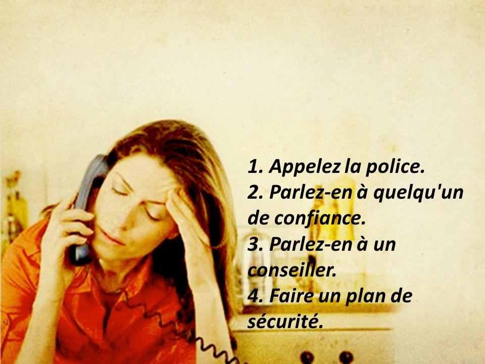 1. Appelez la police. 2. Parlez-en à quelqu un de confiance.