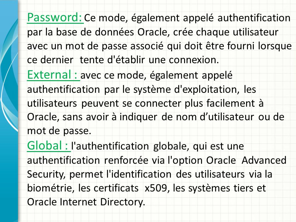 Password: Ce mode, également appelé authentification par la base de données Oracle, crée chaque utilisateur avec un mot de passe associé qui doit être fourni lorsque ce dernier tente d établir une connexion.