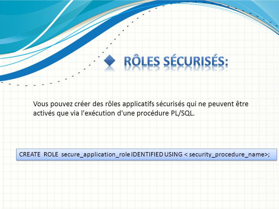 Rôles sécurisés: Vous pouvez créer des rôles applicatifs sécurisés qui ne peuvent être activés que via l exécution d une procédure PL/SQL.