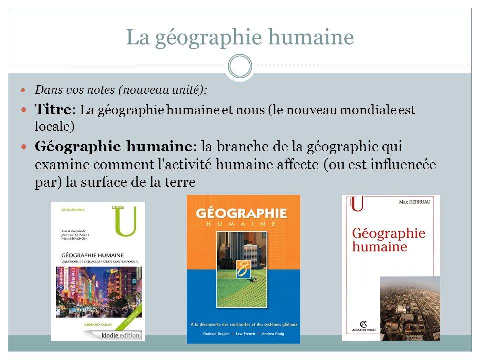 La géographie humaine Dans vos notes (nouveau unité): Titre: La géographie humaine et nous (le nouveau mondiale est locale)